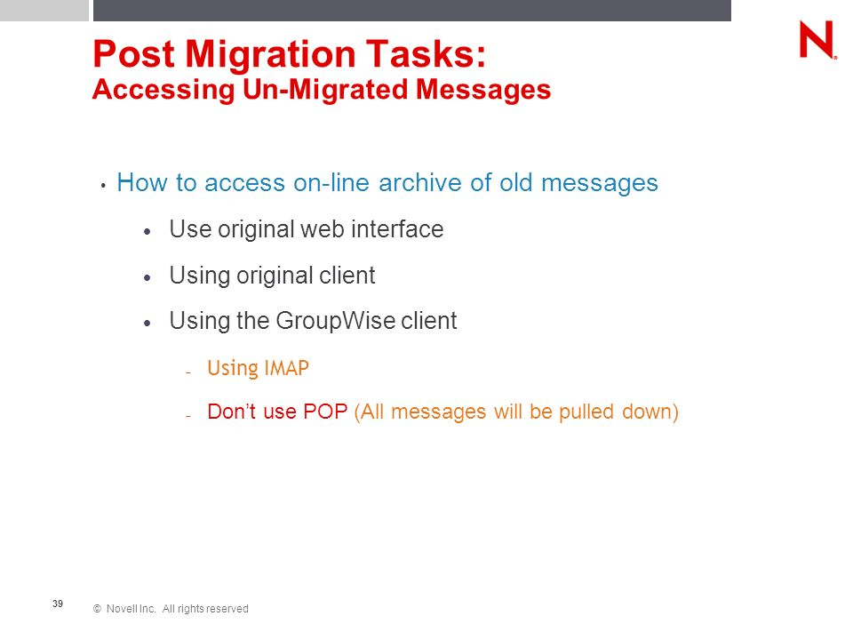 © Novell Inc. All rights reserved 39 Post Migration Tasks: Accessing Un-Migrated Messages How to access on-line archive of old messages Use original w