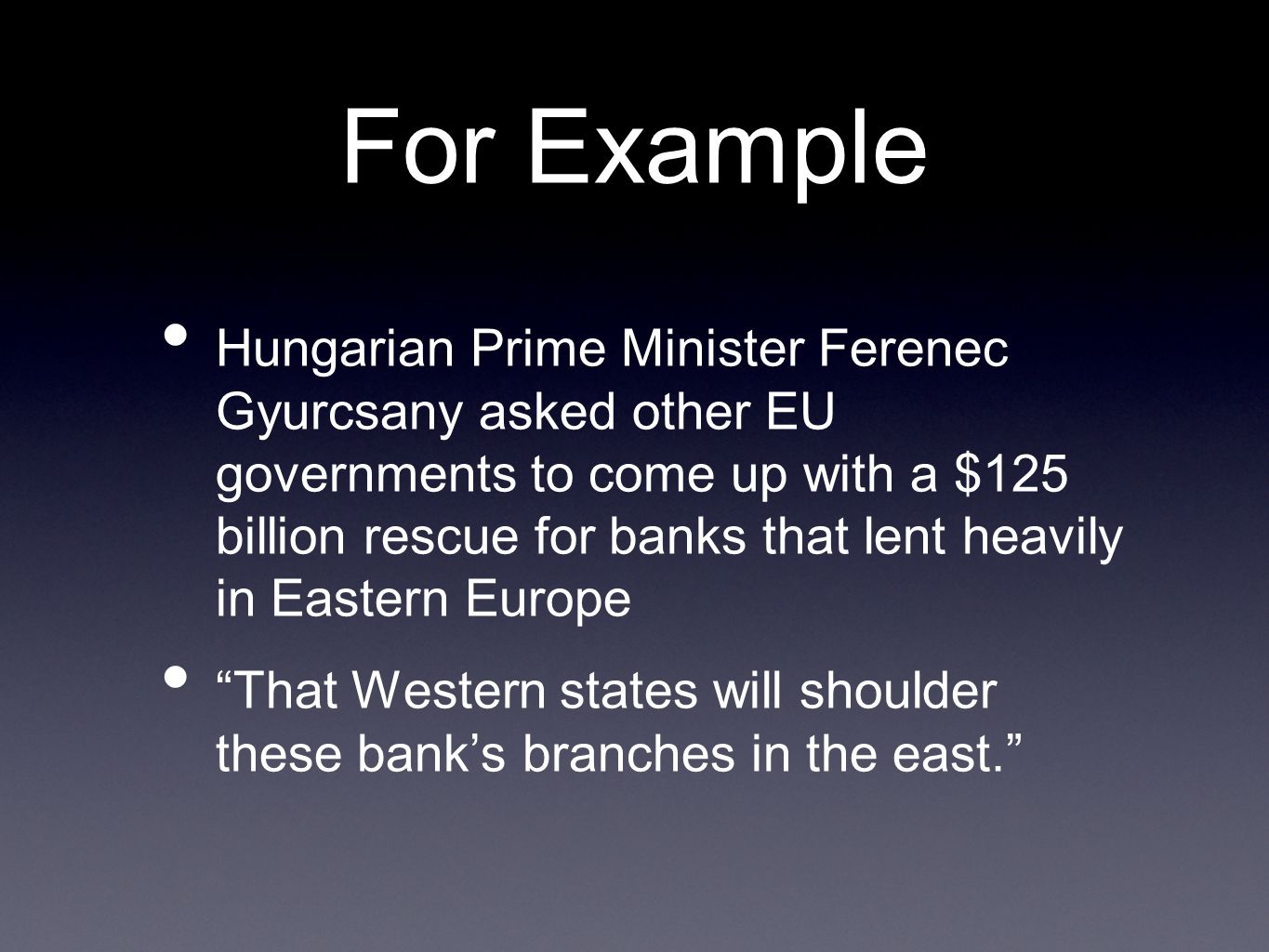 For Example Hungarian Prime Minister Ferenec Gyurcsany asked other EU governments to come up with a $125 billion rescue for banks that lent heavily in Eastern Europe That Western states will shoulder these banks branches in the east.