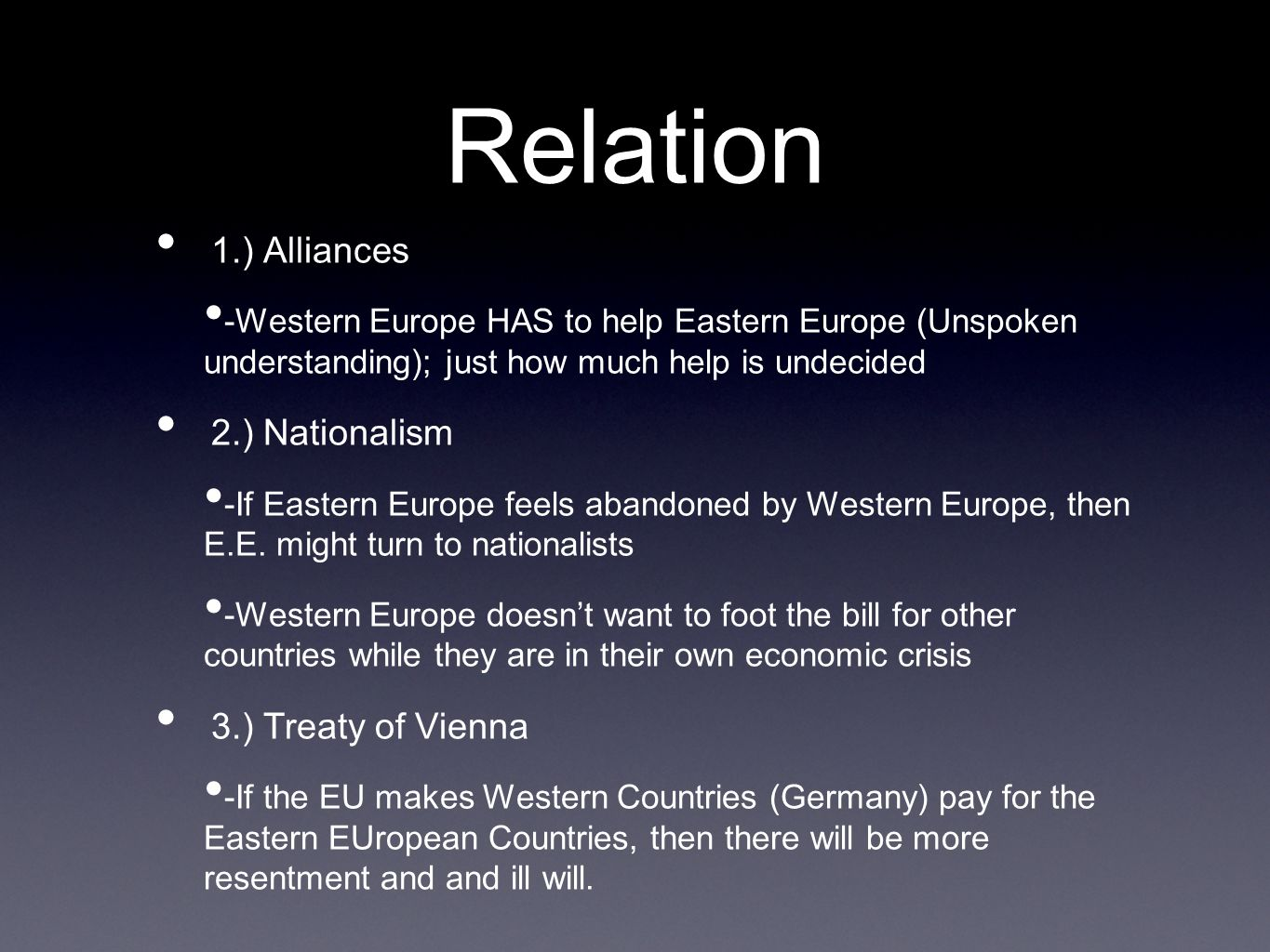 Relation 1.) Alliances -Western Europe HAS to help Eastern Europe (Unspoken understanding); just how much help is undecided 2.) Nationalism -If Eastern Europe feels abandoned by Western Europe, then E.E.