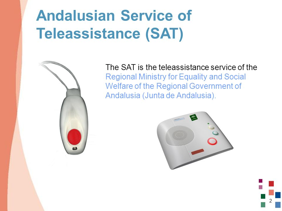 2 Andalusian Service of Teleassistance (SAT) The SAT is the teleassistance service of the Regional Ministry for Equality and Social Welfare of the Reg