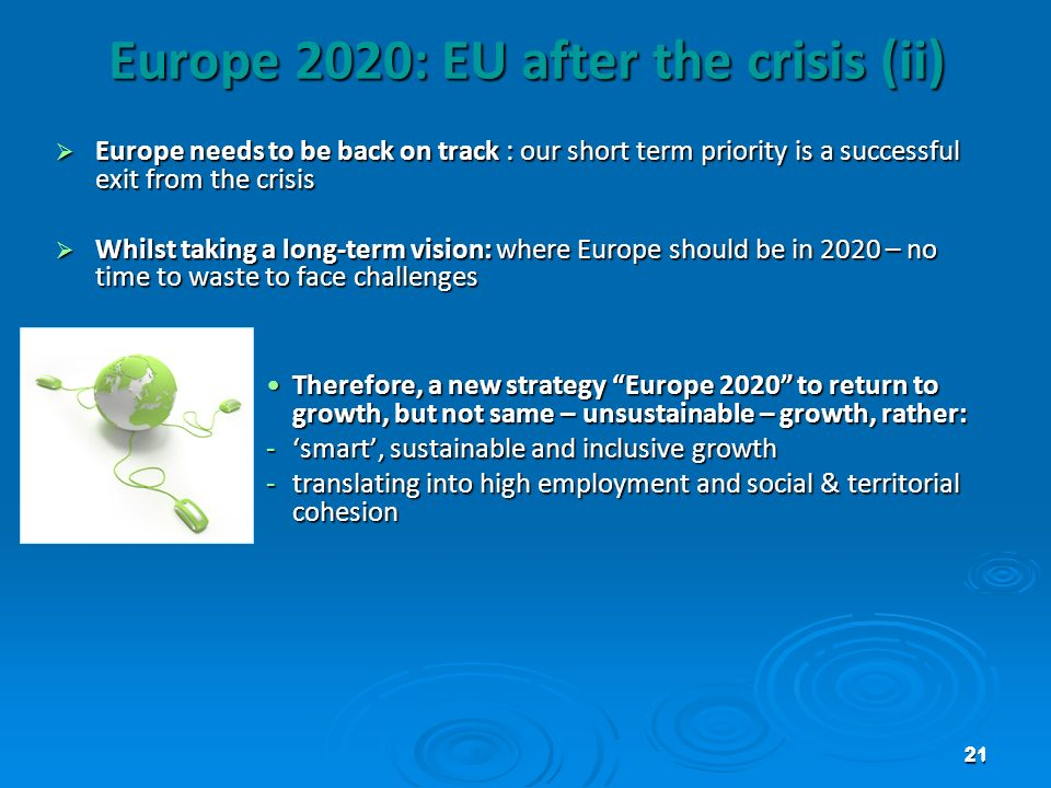 21 Europe 2020: EU after the crisis (ii) Europe needs to be back on track : our short term priority is a successful exit from the crisis Europe needs