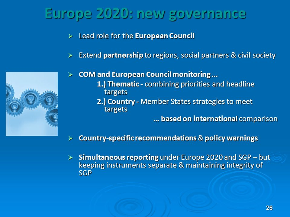 26 Europe 2020: new governance Lead role for the European Council Lead role for the European Council Extend partnership to regions, social partners &