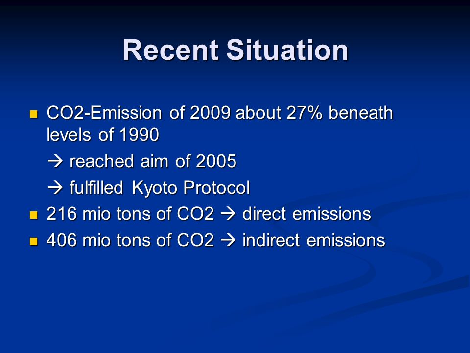 Recent Situation CO2-Emission of 2009 about 27% beneath levels of 1990 CO2-Emission of 2009 about 27% beneath levels of 1990 reached aim of 2005 reached aim of 2005 fulfilled Kyoto Protocol fulfilled Kyoto Protocol 216 mio tons of CO2 direct emissions 216 mio tons of CO2 direct emissions 406 mio tons of CO2 indirect emissions 406 mio tons of CO2 indirect emissions