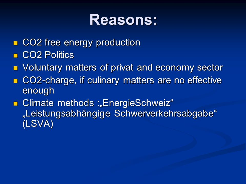 Reasons: CO2 free energy production CO2 free energy production CO2 Politics CO2 Politics Voluntary matters of privat and economy sector Voluntary matters of privat and economy sector CO2-charge, if culinary matters are no effective enough CO2-charge, if culinary matters are no effective enough Climate methods :EnergieSchweiz Leistungsabhängige Schwerverkehrsabgabe (LSVA) Climate methods :EnergieSchweiz Leistungsabhängige Schwerverkehrsabgabe (LSVA)