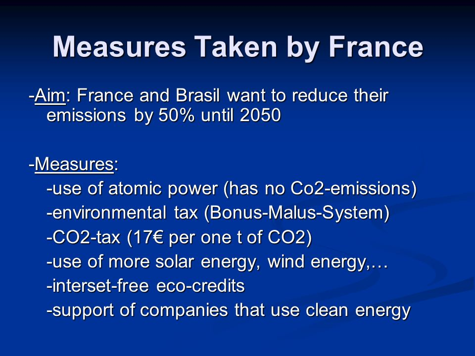 Measures Taken by France -Aim: France and Brasil want to reduce their emissions by 50% until Measures: -use of atomic power (has no Co2-emissions) -environmental tax (Bonus-Malus-System) -CO2-tax (17 per one t of CO2) -use of more solar energy, wind energy,… -interset-free eco-credits -support of companies that use clean energy