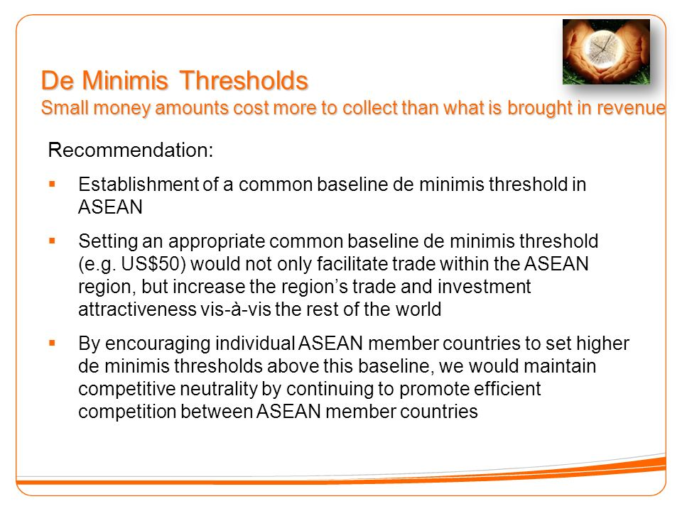 De Minimis Thresholds Small money amounts cost more to collect than what is brought in revenue Recommendation: Establishment of a common baseline de minimis threshold in ASEAN Setting an appropriate common baseline de minimis threshold (e.g.