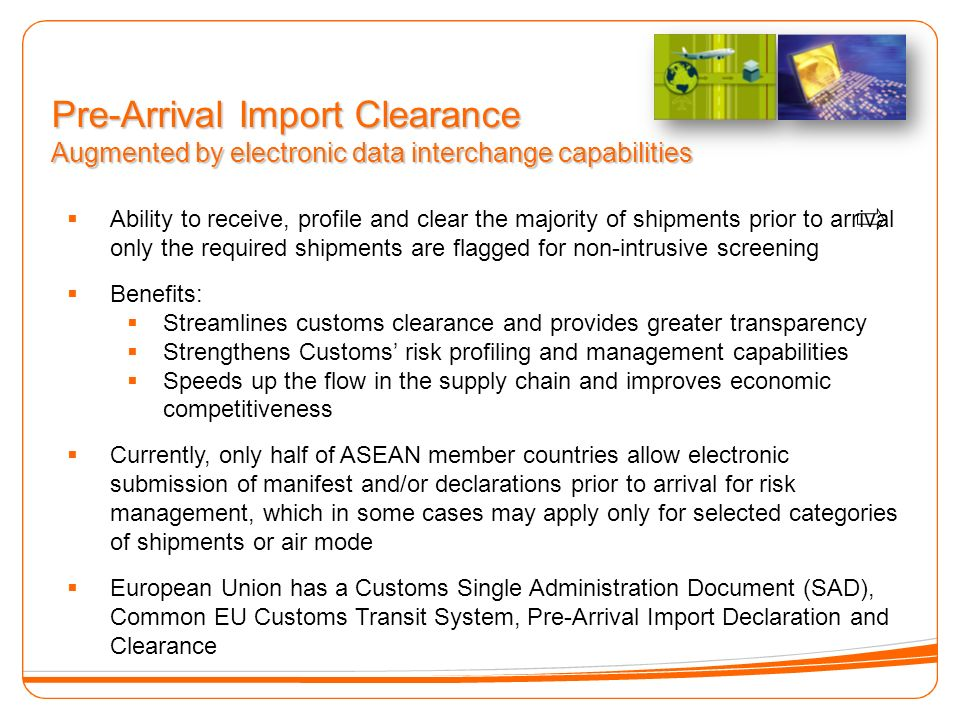Pre-Arrival Import Clearance Augmented by electronic data interchange capabilities Ability to receive, profile and clear the majority of shipments prior to arrival only the required shipments are flagged for non-intrusive screening Benefits: Streamlines customs clearance and provides greater transparency Strengthens Customs risk profiling and management capabilities Speeds up the flow in the supply chain and improves economic competitiveness Currently, only half of ASEAN member countries allow electronic submission of manifest and/or declarations prior to arrival for risk management, which in some cases may apply only for selected categories of shipments or air mode European Union has a Customs Single Administration Document (SAD), Common EU Customs Transit System, Pre-Arrival Import Declaration and Clearance