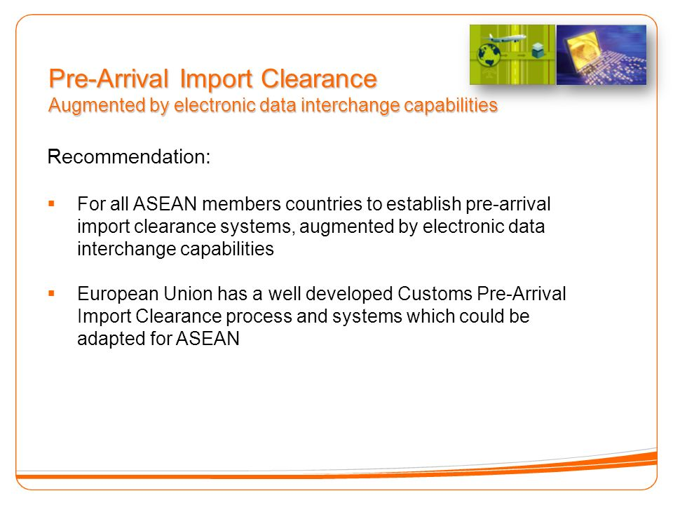 Recommendation: For all ASEAN members countries to establish pre-arrival import clearance systems, augmented by electronic data interchange capabilities European Union has a well developed Customs Pre-Arrival Import Clearance process and systems which could be adapted for ASEAN Pre-Arrival Import Clearance Augmented by electronic data interchange capabilities