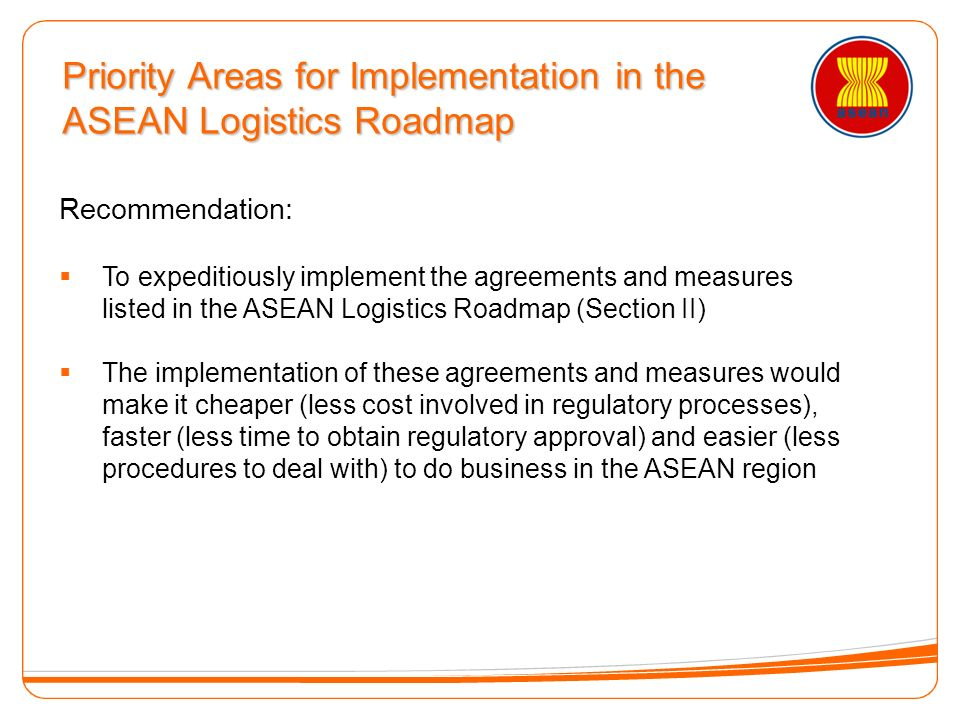 Recommendation: To expeditiously implement the agreements and measures listed in the ASEAN Logistics Roadmap (Section II) The implementation of these agreements and measures would make it cheaper (less cost involved in regulatory processes), faster (less time to obtain regulatory approval) and easier (less procedures to deal with) to do business in the ASEAN region Priority Areas for Implementation in the ASEAN Logistics Roadmap