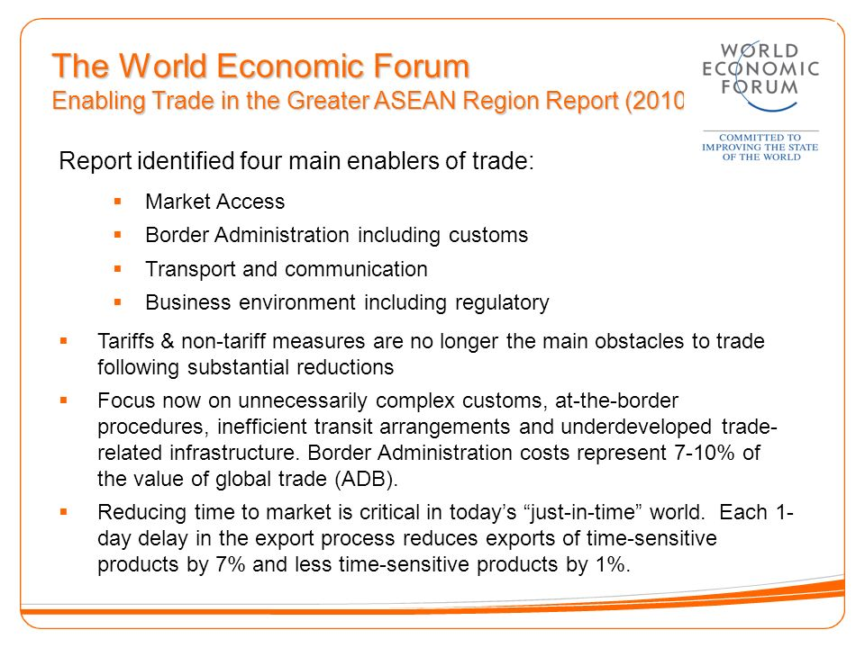 The World Economic Forum Enabling Trade in the Greater ASEAN Region Report (2010) Report identified four main enablers of trade: Market Access Border Administration including customs Transport and communication Business environment including regulatory Tariffs & non-tariff measures are no longer the main obstacles to trade following substantial reductions Focus now on unnecessarily complex customs, at-the-border procedures, inefficient transit arrangements and underdeveloped trade- related infrastructure.