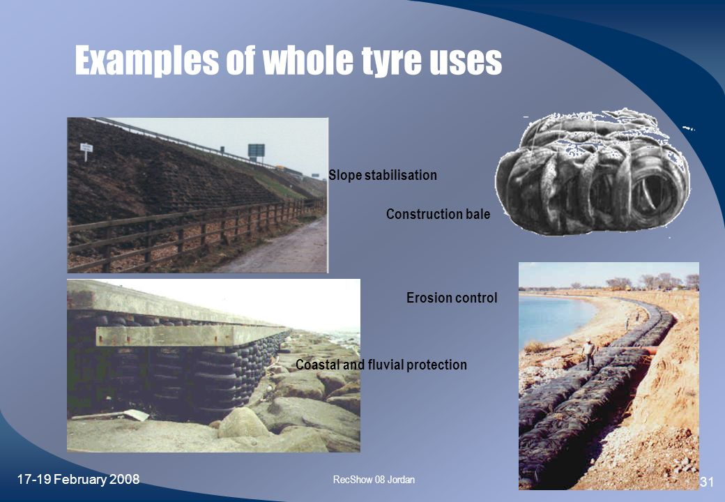 17-19 February 2008 RecShow 08 Jordan 30 Characteristics of whole tyres Characteristics Lightweight, Low compacted density, High void ratio, Good comp