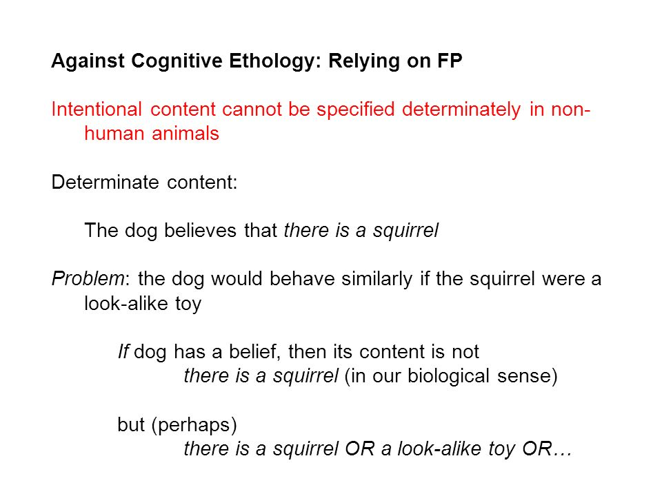 Against Cognitive Ethology: Relying on FP Intentional content cannot be specified determinately in non- human animals Determinate content: The dog bel