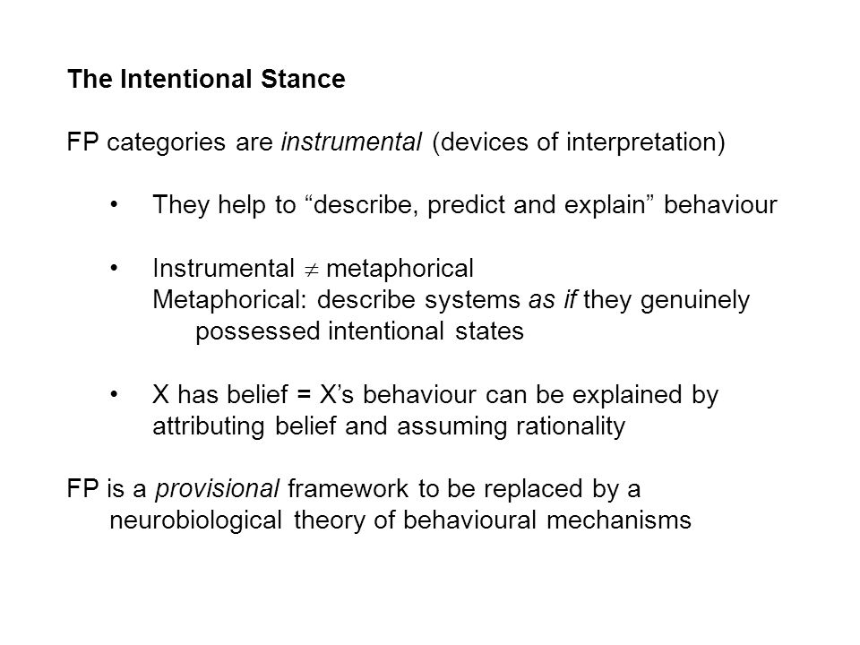 The Intentional Stance FP categories are instrumental (devices of interpretation) They help to describe, predict and explain behaviour Instrumental metaphorical Metaphorical: describe systems as if they genuinely possessed intentional states X has belief = Xs behaviour can be explained by attributing belief and assuming rationality FP is a provisional framework to be replaced by a neurobiological theory of behavioural mechanisms