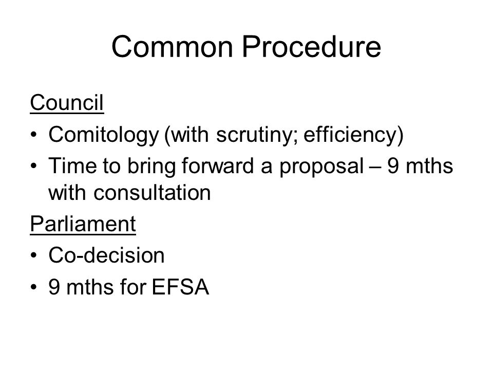 Common Procedure Council Comitology (with scrutiny; efficiency) Time to bring forward a proposal – 9 mths with consultation Parliament Co-decision 9 m