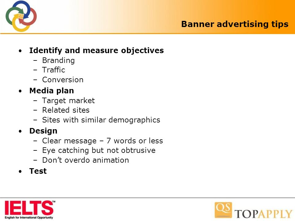Banner advertising tips Identify and measure objectives –Branding –Traffic –Conversion Media plan –Target market –Related sites –Sites with similar demographics Design –Clear message – 7 words or less –Eye catching but not obtrusive –Dont overdo animation Test