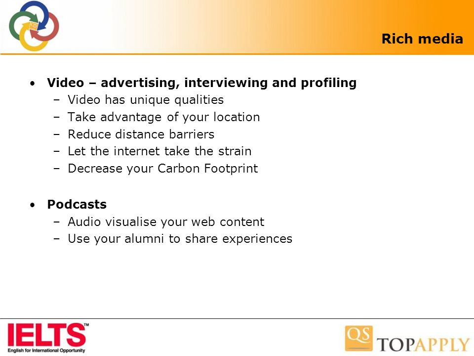 Rich media Video – advertising, interviewing and profiling –Video has unique qualities –Take advantage of your location –Reduce distance barriers –Let the internet take the strain –Decrease your Carbon Footprint Podcasts –Audio visualise your web content –Use your alumni to share experiences