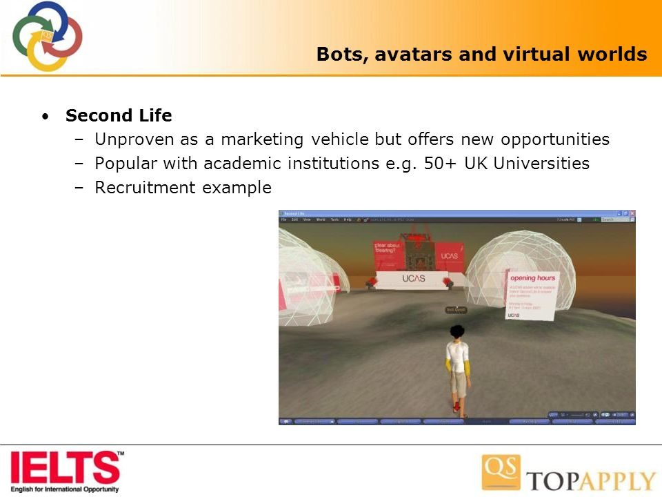 Bots, avatars and virtual worlds Second Life –Unproven as a marketing vehicle but offers new opportunities –Popular with academic institutions e.g.