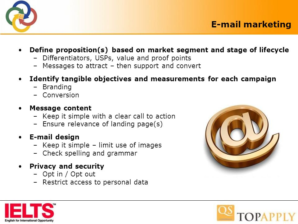 E-mail marketing Define proposition(s) based on market segment and stage of lifecycle –Differentiators, USPs, value and proof points –Messages to attract – then support and convert Identify tangible objectives and measurements for each campaign –Branding –Conversion Message content –Keep it simple with a clear call to action –Ensure relevance of landing page(s) E-mail design –Keep it simple – limit use of images –Check spelling and grammar Privacy and security –Opt in / Opt out –Restrict access to personal data