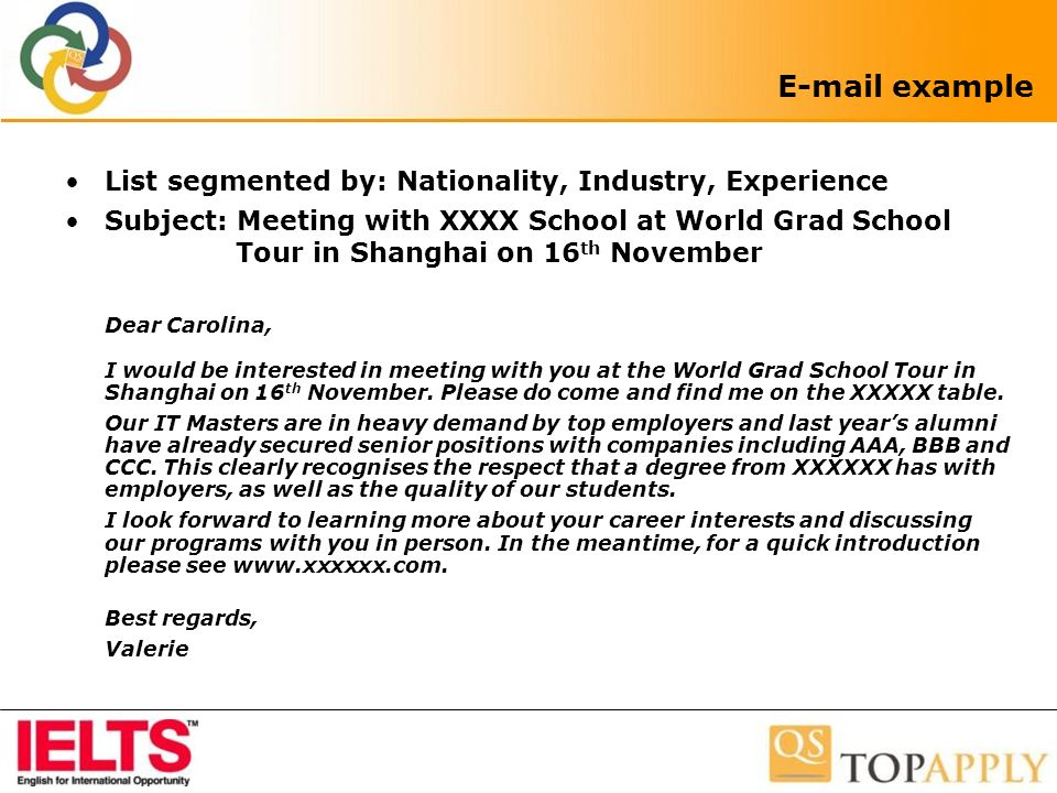 E-mail example List segmented by: Nationality, Industry, Experience Subject: Meeting with XXXX School at World Grad School Tour in Shanghai on 16 th November Dear Carolina, I would be interested in meeting with you at the World Grad School Tour in Shanghai on 16 th November.