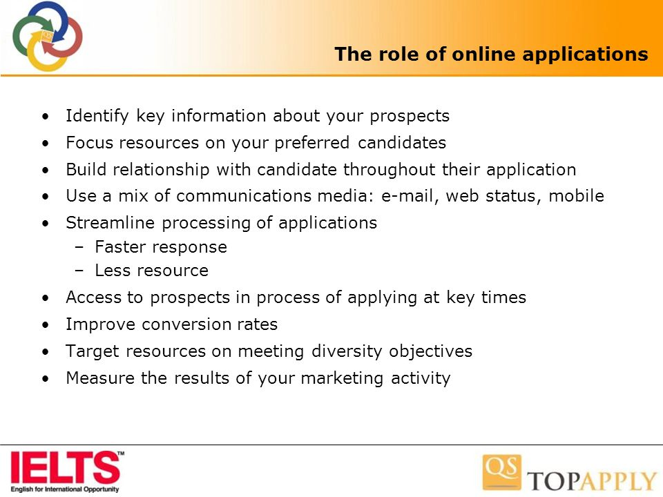 The role of online applications Identify key information about your prospects Focus resources on your preferred candidates Build relationship with candidate throughout their application Use a mix of communications media: e-mail, web status, mobile Streamline processing of applications –Faster response –Less resource Access to prospects in process of applying at key times Improve conversion rates Target resources on meeting diversity objectives Measure the results of your marketing activity