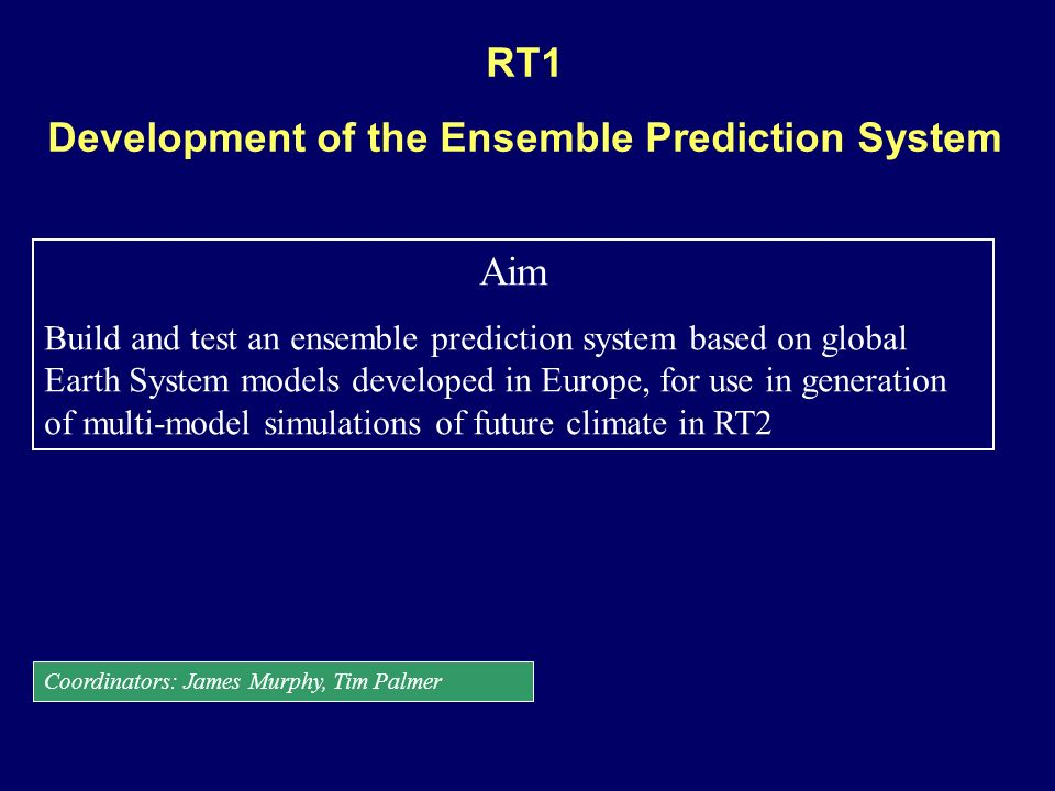 RT1 Development of the Ensemble Prediction System Aim Build and test an ensemble prediction system based on global Earth System models developed in Eu