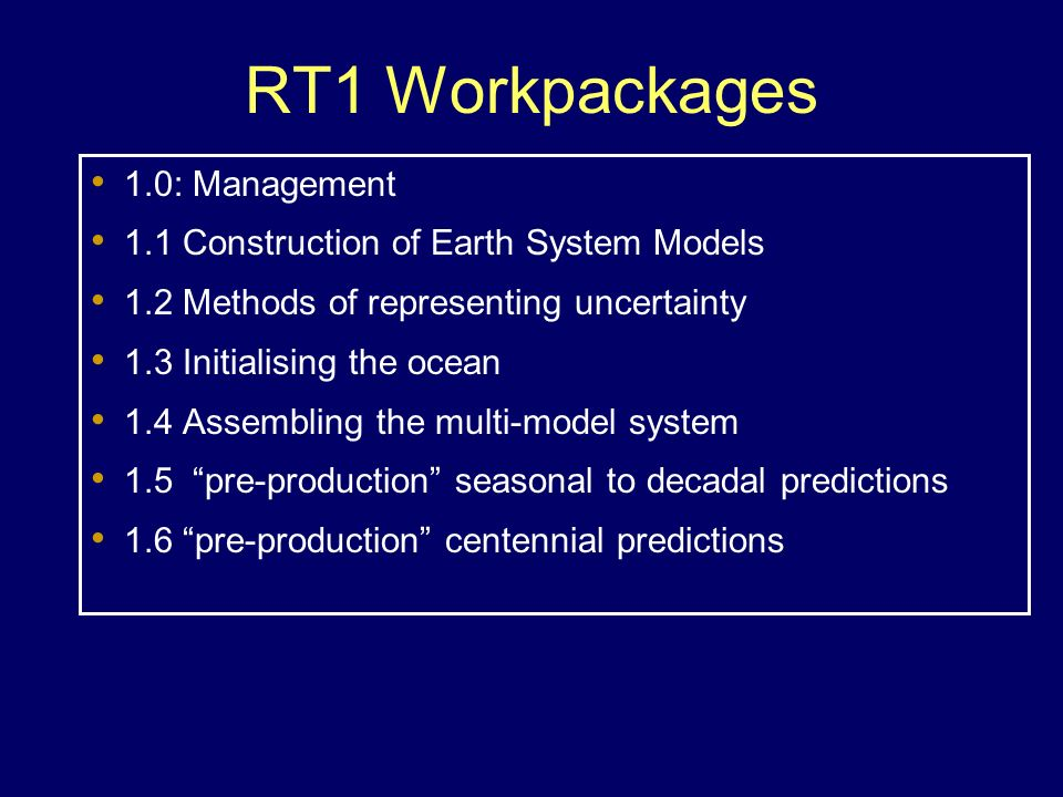 RT1 Workpackages 1.0: Management 1.1 Construction of Earth System Models 1.2 Methods of representing uncertainty 1.3 Initialising the ocean 1.4 Assemb