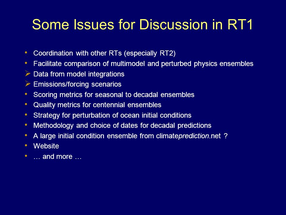 Some Issues for Discussion in RT1 Coordination with other RTs (especially RT2) Facilitate comparison of multimodel and perturbed physics ensembles Data from model integrations Emissions/forcing scenarios Scoring metrics for seasonal to decadal ensembles Quality metrics for centennial ensembles Strategy for perturbation of ocean initial conditions Methodology and choice of dates for decadal predictions A large initial condition ensemble from climateprediction.net .