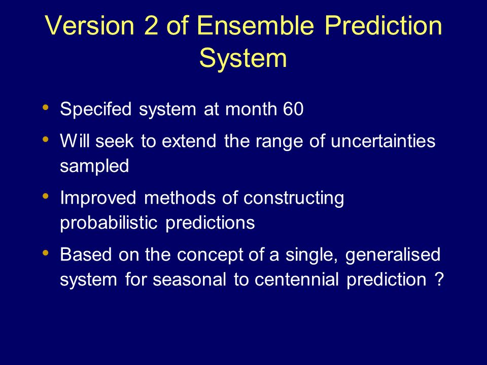 Version 2 of Ensemble Prediction System Specifed system at month 60 Will seek to extend the range of uncertainties sampled Improved methods of constru