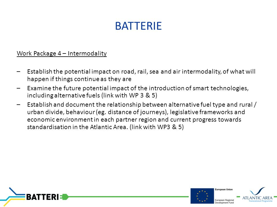 BATTERIE Work Package 4 – Intermodality –Establish the potential impact on road, rail, sea and air intermodality, of what will happen if things continue as they are –Examine the future potential impact of the introduction of smart technologies, including alternative fuels (link with WP 3 & 5) –Establish and document the relationship between alternative fuel type and rural / urban divide, behaviour (eg.