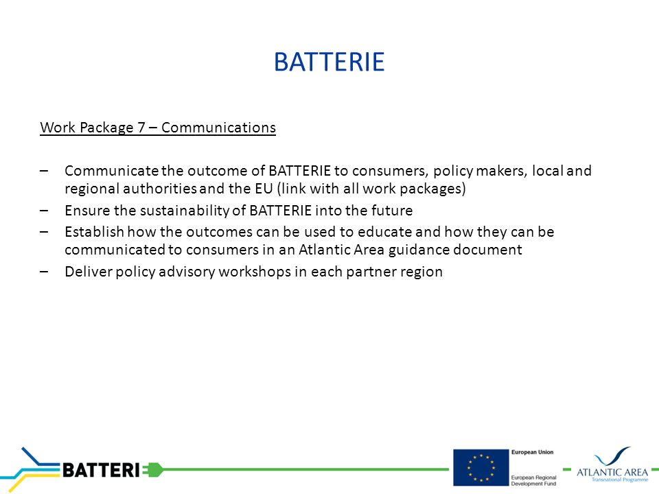 BATTERIE Work Package 7 – Communications –Communicate the outcome of BATTERIE to consumers, policy makers, local and regional authorities and the EU (link with all work packages) –Ensure the sustainability of BATTERIE into the future –Establish how the outcomes can be used to educate and how they can be communicated to consumers in an Atlantic Area guidance document –Deliver policy advisory workshops in each partner region