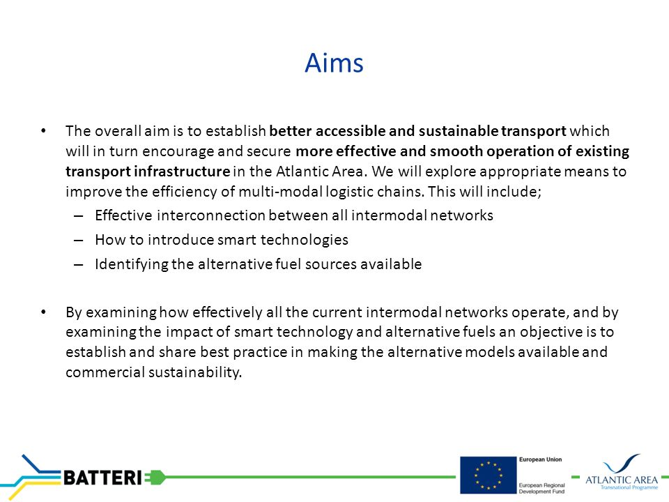 Aims The overall aim is to establish better accessible and sustainable transport which will in turn encourage and secure more effective and smooth operation of existing transport infrastructure in the Atlantic Area.