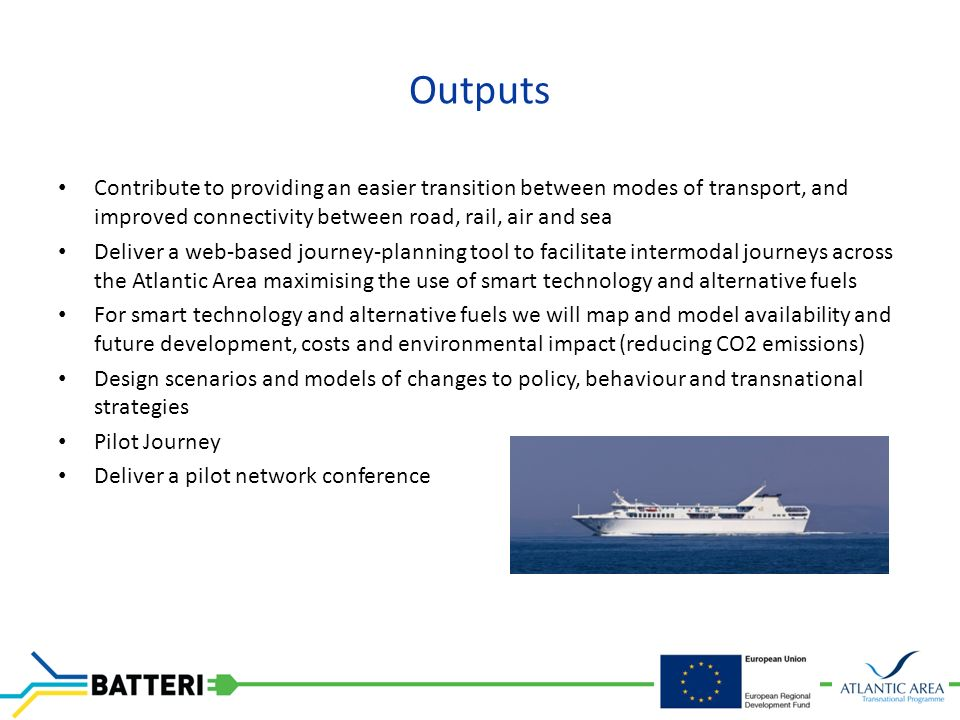 Outputs Contribute to providing an easier transition between modes of transport, and improved connectivity between road, rail, air and sea Deliver a web-based journey-planning tool to facilitate intermodal journeys across the Atlantic Area maximising the use of smart technology and alternative fuels For smart technology and alternative fuels we will map and model availability and future development, costs and environmental impact (reducing CO2 emissions) Design scenarios and models of changes to policy, behaviour and transnational strategies Pilot Journey Deliver a pilot network conference