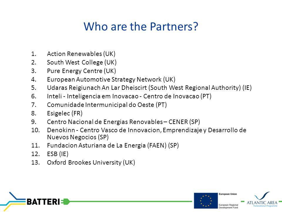 1.Action Renewables (UK) 2.South West College (UK) 3.Pure Energy Centre (UK) 4.European Automotive Strategy Network (UK) 5.Udaras Reigiunach An Lar Dheiscirt (South West Regional Authority) (IE) 6.Inteli - Inteligencia em Inovacao - Centro de Inovacao (PT) 7.Comunidade Intermunicipal do Oeste (PT) 8.Esigelec (FR) 9.Centro Nacional de Energias Renovables – CENER (SP) 10.Denokinn - Centro Vasco de Innovacion, Emprendizaje y Desarrollo de Nuevos Negocios (SP) 11.Fundacion Asturiana de La Energia (FAEN) (SP) 12.ESB (IE) 13.Oxford Brookes University (UK)