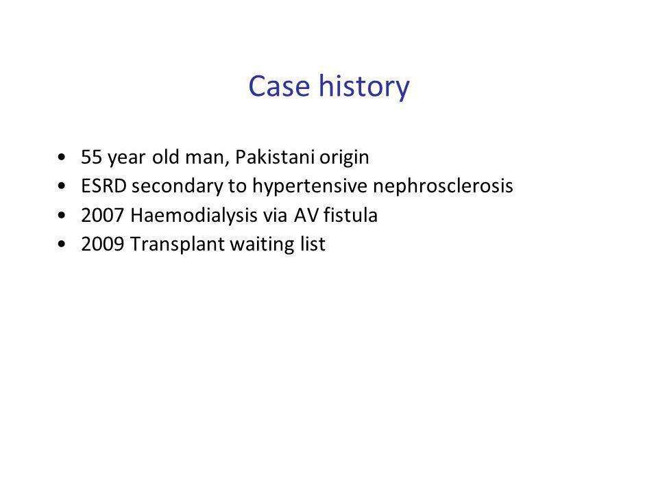 Case history 55 year old man, Pakistani origin ESRD secondary to hypertensive nephrosclerosis 2007 Haemodialysis via AV fistula 2009 Transplant waitin