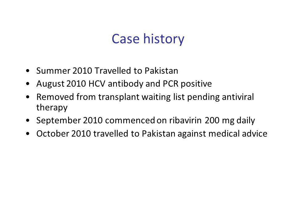 Case history Summer 2010 Travelled to Pakistan August 2010 HCV antibody and PCR positive Removed from transplant waiting list pending antiviral therap