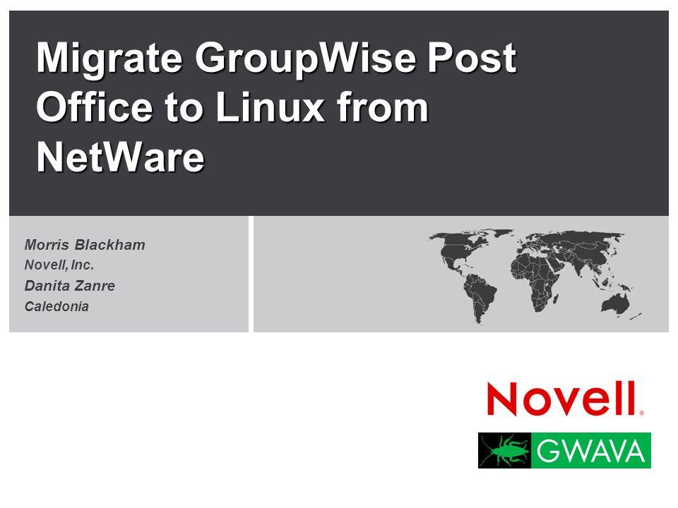 Migrate GroupWise Post Office to Linux from NetWare Morris Blackham Novell, Inc. Danita Zanre Caledonia