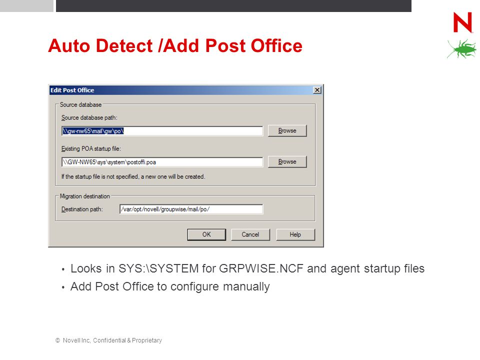 © Novell Inc, Confidential & Proprietary Auto Detect /Add Post Office Looks in SYS:\SYSTEM for GRPWISE.NCF and agent startup files Add Post Office to