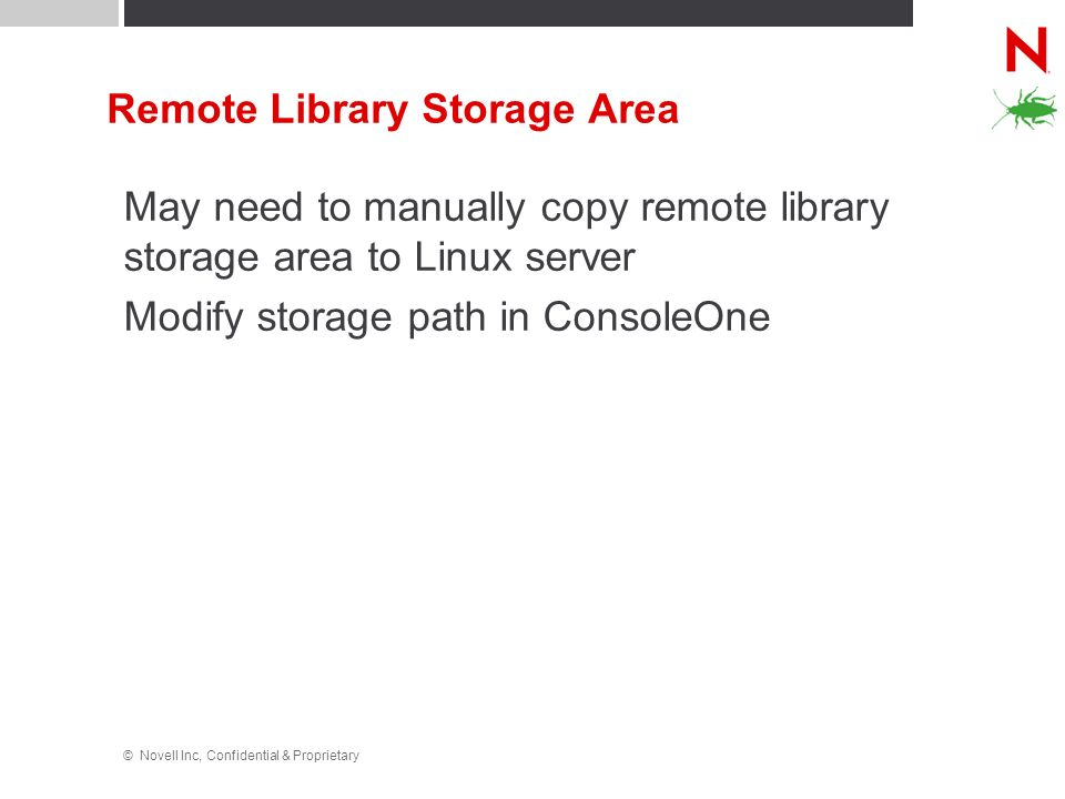 © Novell Inc, Confidential & Proprietary Remote Library Storage Area May need to manually copy remote library storage area to Linux server Modify stor