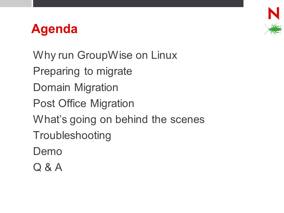 Agenda Why run GroupWise on Linux Preparing to migrate Domain Migration Post Office Migration Whats going on behind the scenes Troubleshooting Demo Q