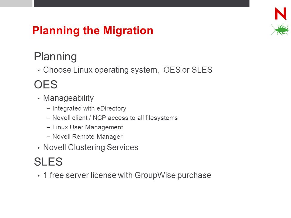 Planning the Migration Planning Choose Linux operating system, OES or SLES OES Manageability –Integrated with eDirectory –Novell client / NCP access t