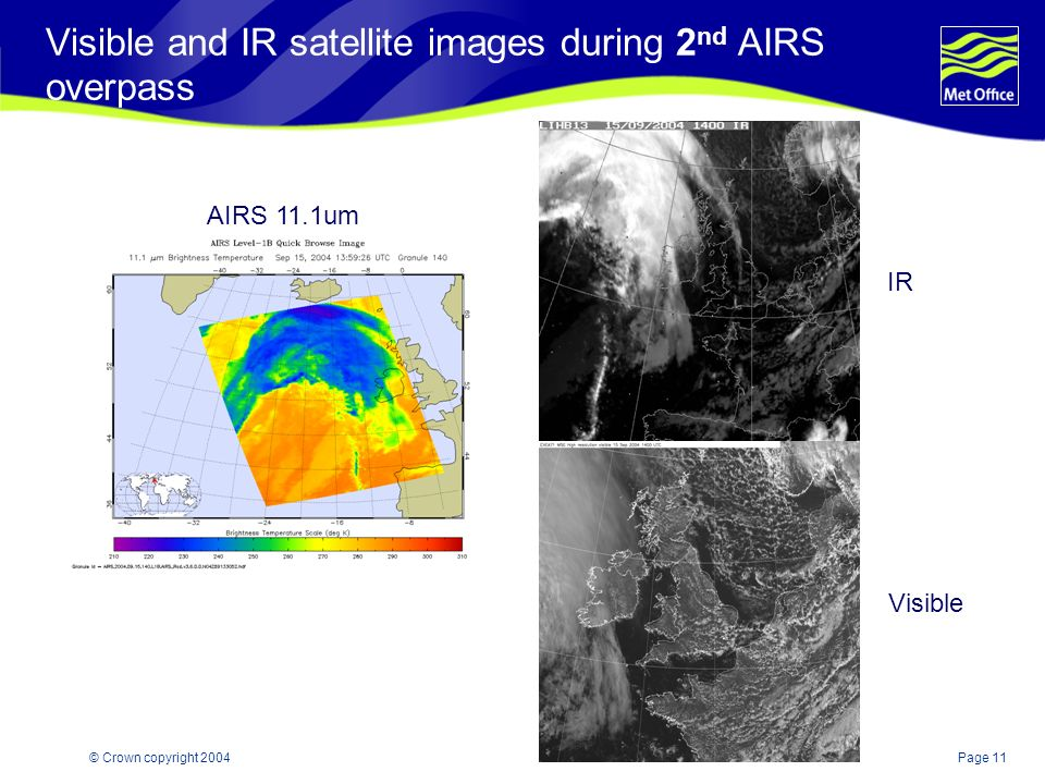 Page 11© Crown copyright 2004 Visible and IR satellite images during 2 nd AIRS overpass Visible IR AIRS 11.1um