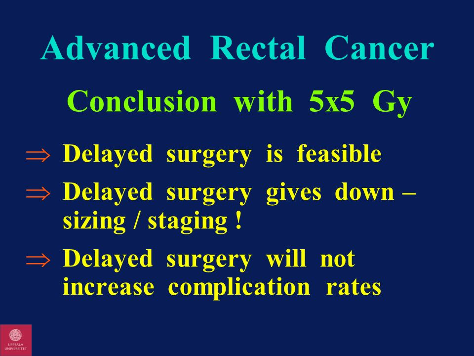 Advanced Rectal Cancer Conclusion with 5x5 Gy Delayed surgery is feasible Delayed surgery gives down – sizing / staging ! Delayed surgery will not inc