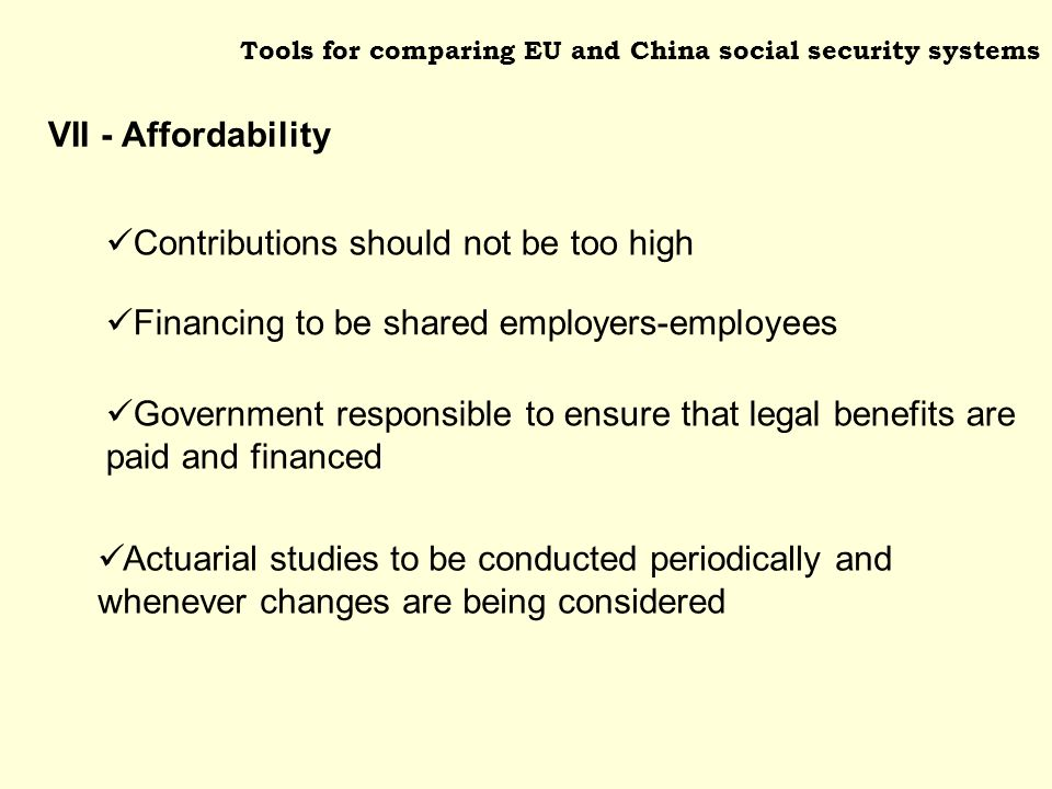 Tools for comparing EU and China social security systems Financing to be shared employers-employees Government responsible to ensure that legal benefits are paid and financed Contributions should not be too high Actuarial studies to be conducted periodically and whenever changes are being considered VII - Affordability
