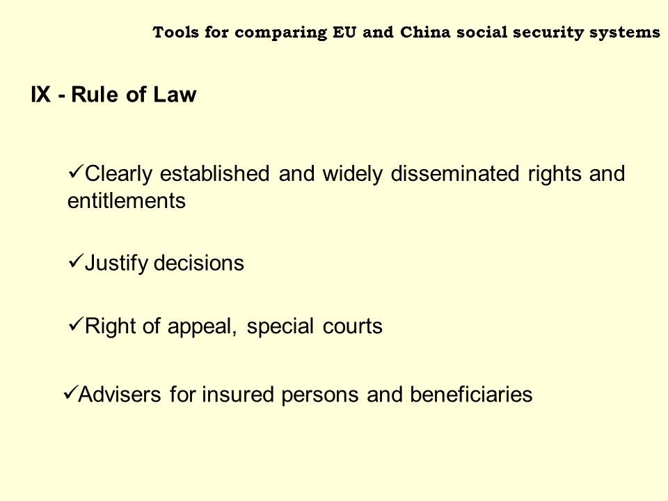 Tools for comparing EU and China social security systems Justify decisions Right of appeal, special courts Clearly established and widely disseminated rights and entitlements Advisers for insured persons and beneficiaries IX - Rule of Law