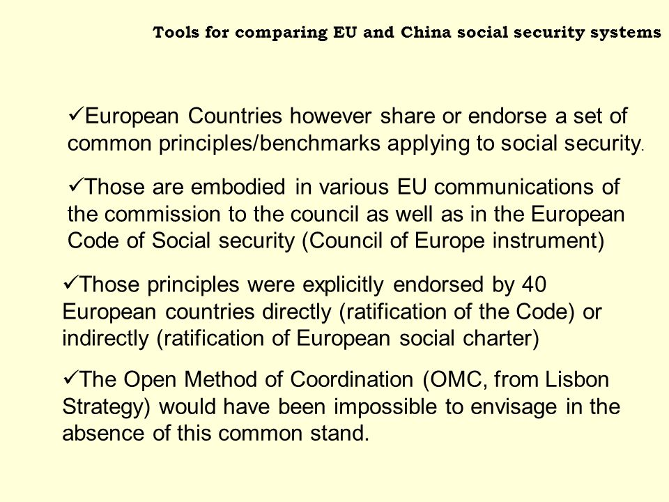Tools for comparing EU and China social security systems Those are embodied in various EU communications of the commission to the council as well as in the European Code of Social security (Council of Europe instrument) Those principles were explicitly endorsed by 40 European countries directly (ratification of the Code) or indirectly (ratification of European social charter) European Countries however share or endorse a set of common principles/benchmarks applying to social security.
