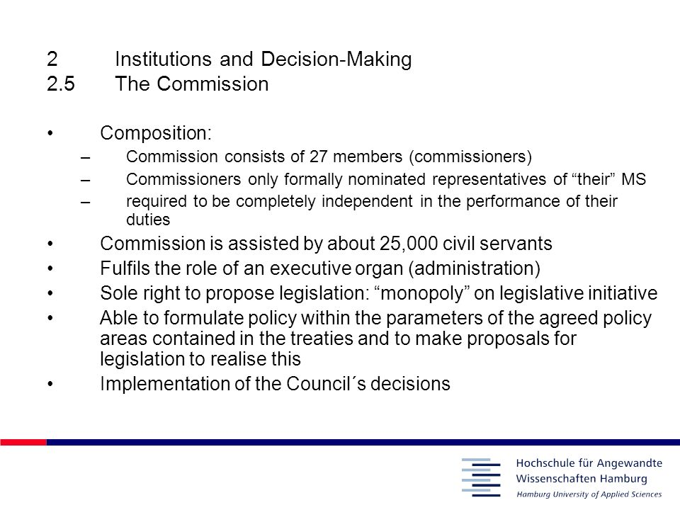 2Institutions and Decision-Making 2.5The Commission Composition: –Commission consists of 27 members (commissioners) –Commissioners only formally nomin