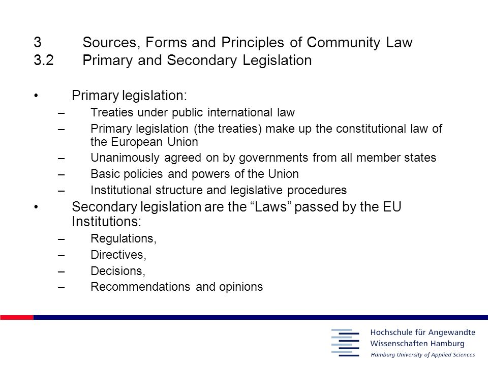 3Sources, Forms and Principles of Community Law 3.2Primary and Secondary Legislation Primary legislation: –Treaties under public international law –Pr