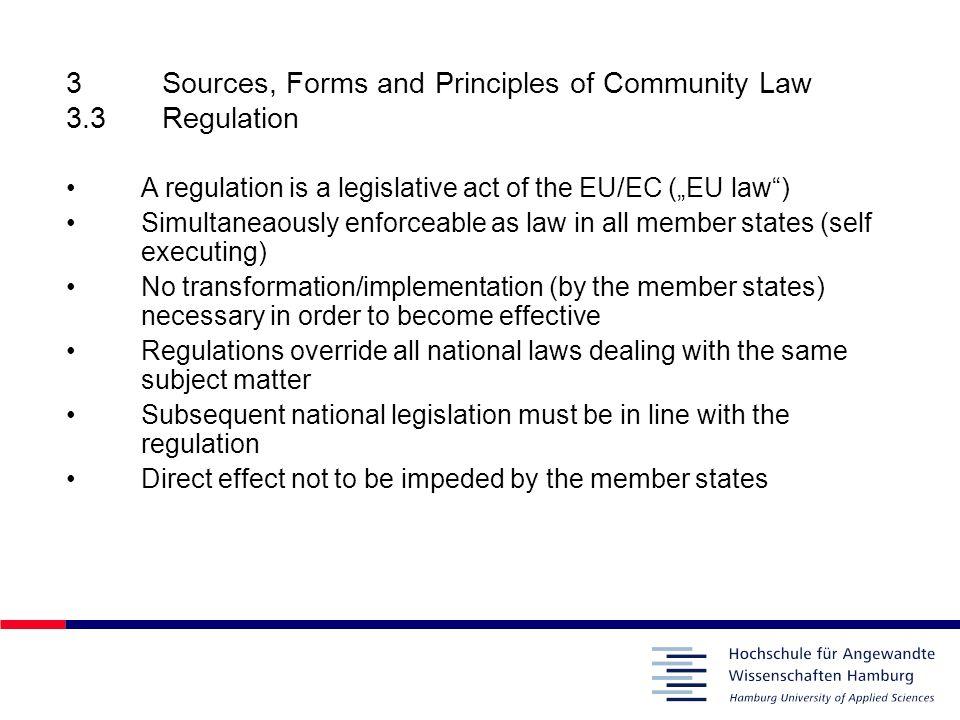 3Sources, Forms and Principles of Community Law 3.3Regulation A regulation is a legislative act of the EU/EC (EU law) Simultaneaously enforceable as l