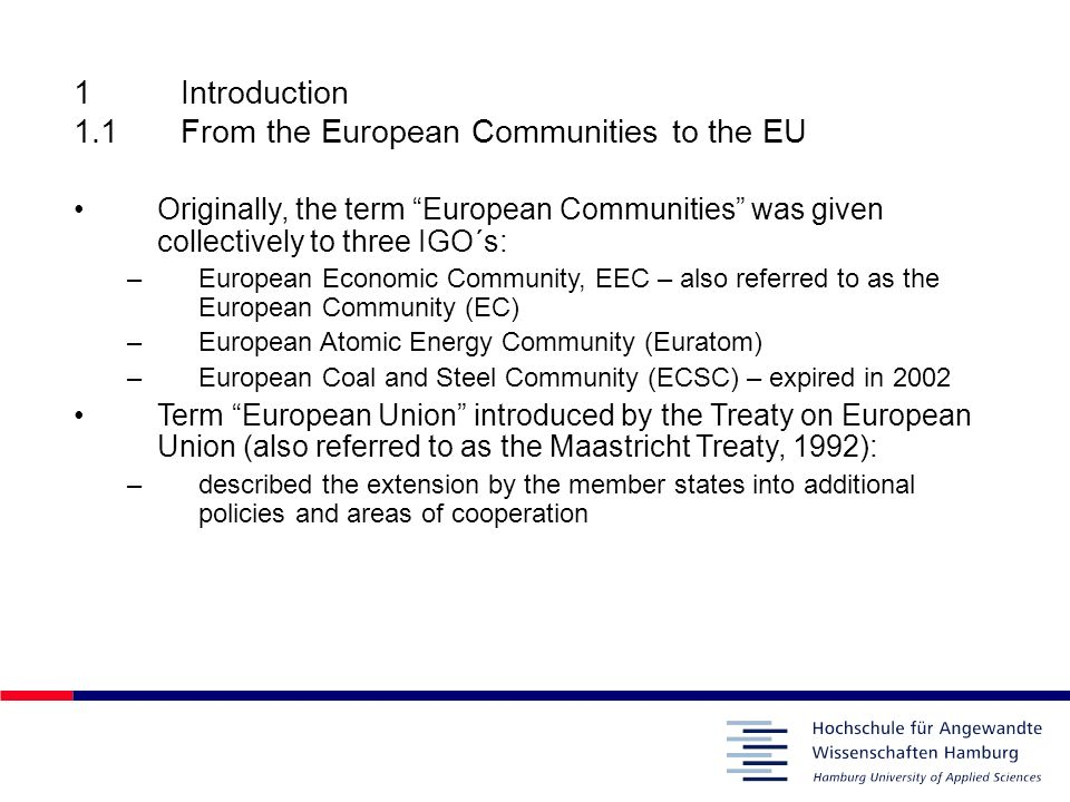 1Introduction 1.1From the European Communities to the EU Originally, the term European Communities was given collectively to three IGO´s: –European Ec