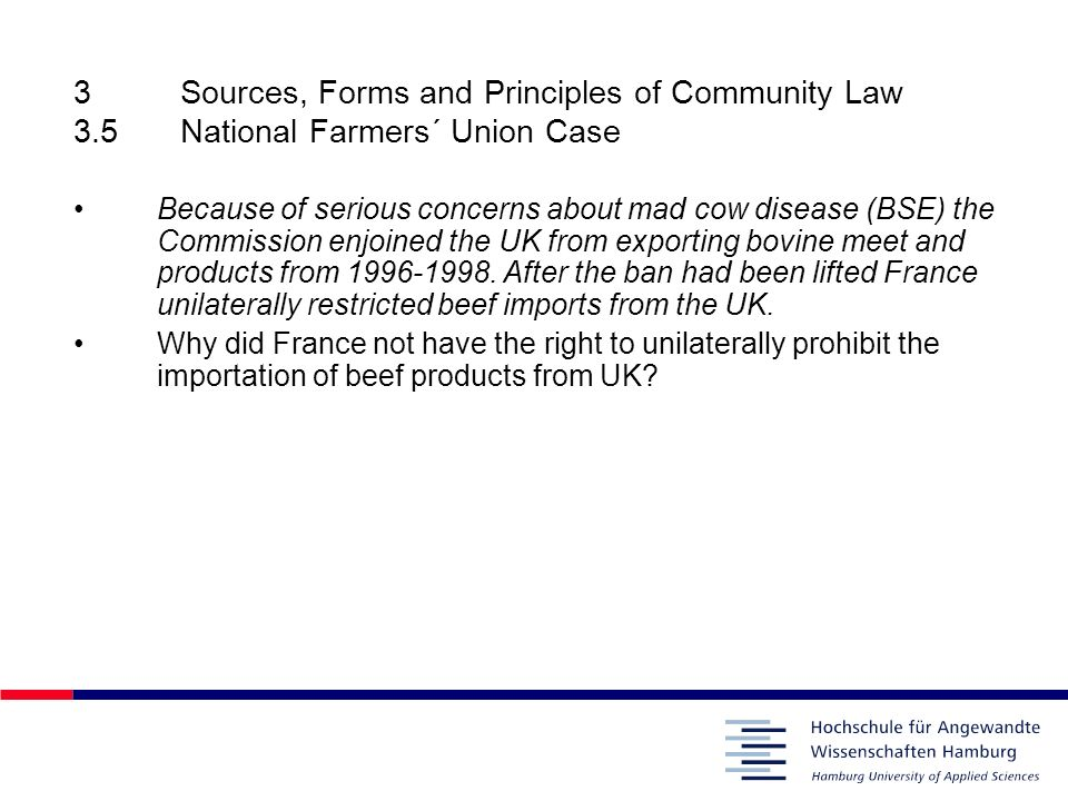 3Sources, Forms and Principles of Community Law 3.5National Farmers´ Union Case Because of serious concerns about mad cow disease (BSE) the Commission